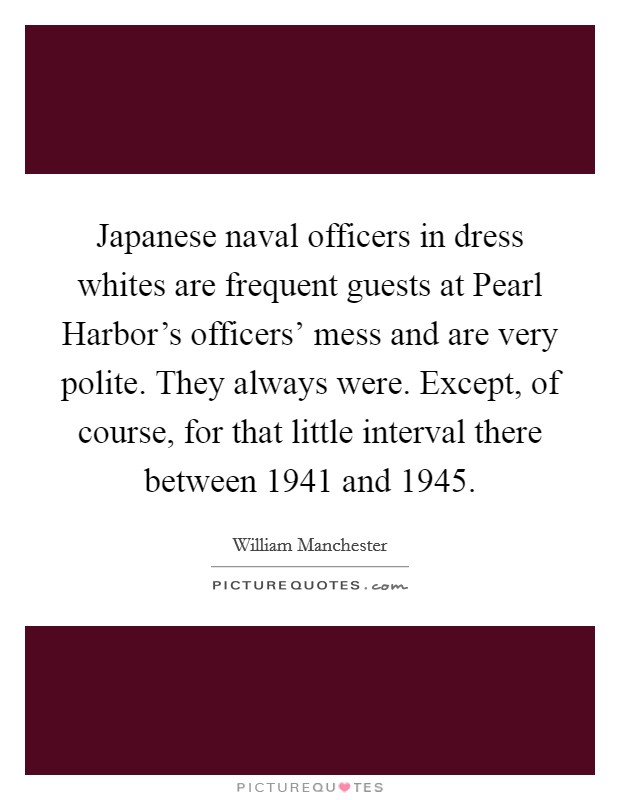 Japanese naval officers in dress whites are frequent guests at Pearl Harbor's officers' mess and are very polite. They always were. Except, of course, for that little interval there between 1941 and 1945 Picture Quote #1