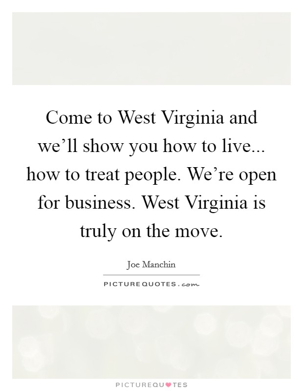Come to West Virginia and we'll show you how to live... how to treat people. We're open for business. West Virginia is truly on the move Picture Quote #1