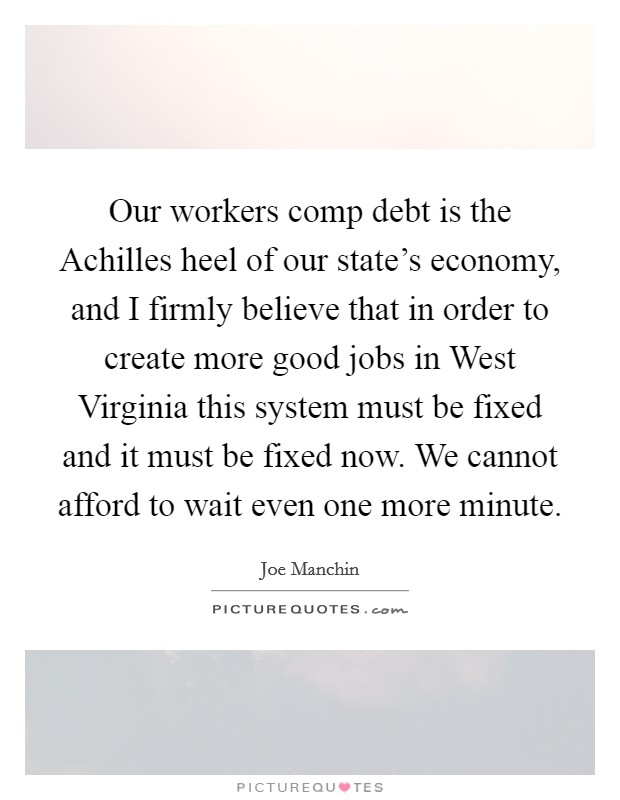 Our workers comp debt is the Achilles heel of our state's economy, and I firmly believe that in order to create more good jobs in West Virginia this system must be fixed and it must be fixed now. We cannot afford to wait even one more minute Picture Quote #1