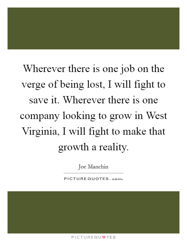 Wherever there is one job on the verge of being lost, I will fight to save it. Wherever there is one company looking to grow in West Virginia, I will fight to make that growth a reality Picture Quote #1