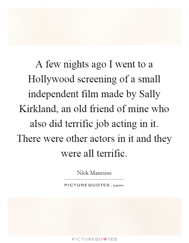 A few nights ago I went to a Hollywood screening of a small independent film made by Sally Kirkland, an old friend of mine who also did terrific job acting in it. There were other actors in it and they were all terrific Picture Quote #1