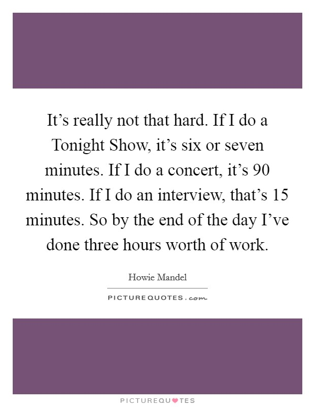It's really not that hard. If I do a Tonight Show, it's six or seven minutes. If I do a concert, it's 90 minutes. If I do an interview, that's 15 minutes. So by the end of the day I've done three hours worth of work Picture Quote #1