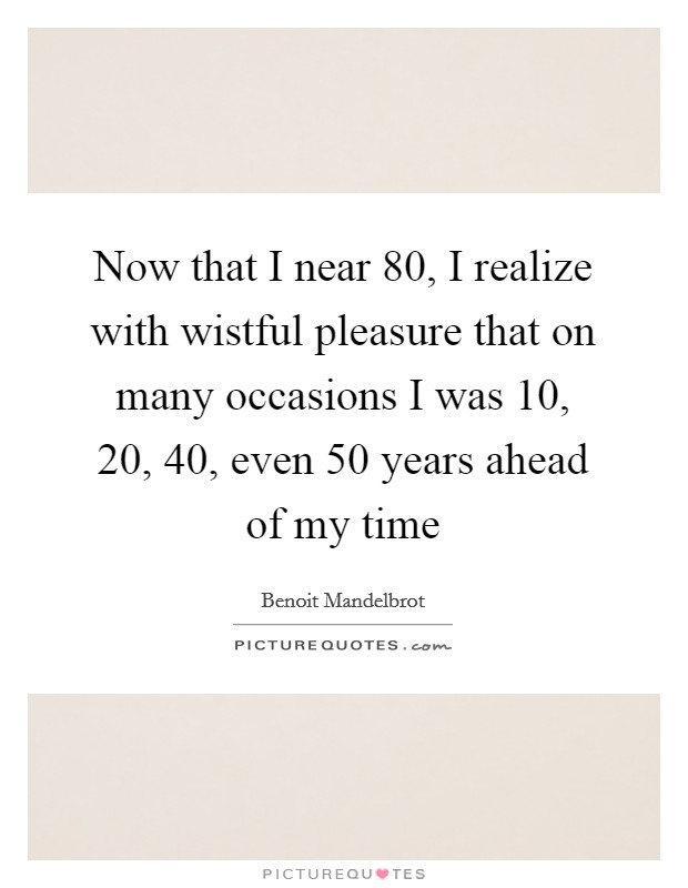 Now that I near 80, I realize with wistful pleasure that on many occasions I was 10, 20, 40, even 50 years ahead of my time Picture Quote #1