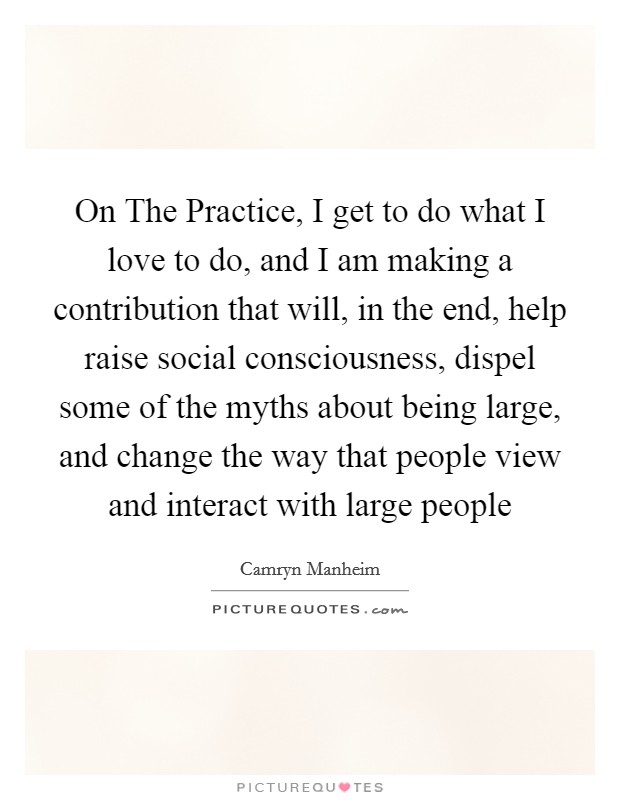 On The Practice, I get to do what I love to do, and I am making a contribution that will, in the end, help raise social consciousness, dispel some of the myths about being large, and change the way that people view and interact with large people Picture Quote #1