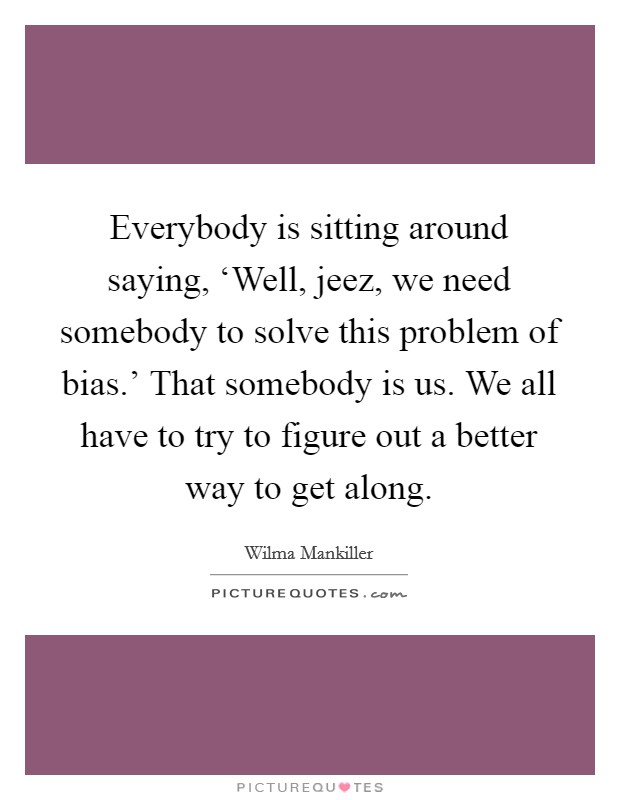 Everybody is sitting around saying, 'Well, jeez, we need somebody to solve this problem of bias.' That somebody is us. We all have to try to figure out a better way to get along Picture Quote #1