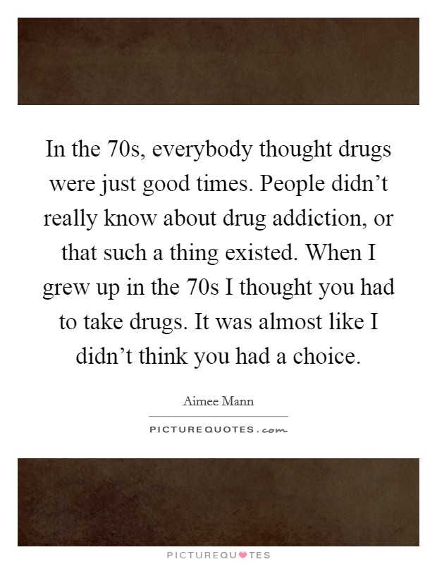 In the  70s, everybody thought drugs were just good times. People didn't really know about drug addiction, or that such a thing existed. When I grew up in the  70s I thought you had to take drugs. It was almost like I didn't think you had a choice Picture Quote #1