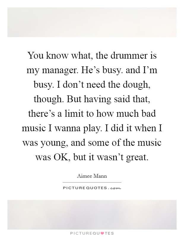 You know what, the drummer is my manager. He's busy. and I'm busy. I don't need the dough, though. But having said that, there's a limit to how much bad music I wanna play. I did it when I was young, and some of the music was OK, but it wasn't great Picture Quote #1