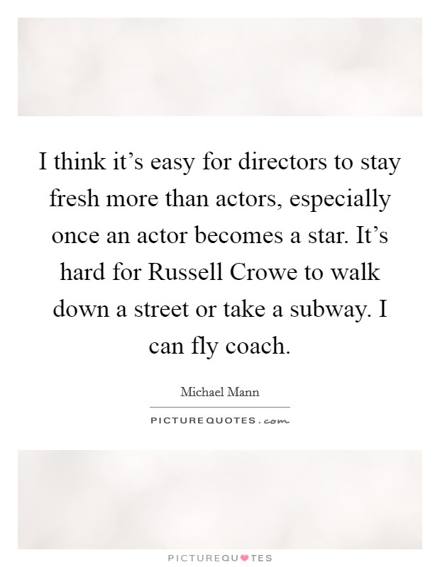 I think it's easy for directors to stay fresh more than actors, especially once an actor becomes a star. It's hard for Russell Crowe to walk down a street or take a subway. I can fly coach Picture Quote #1