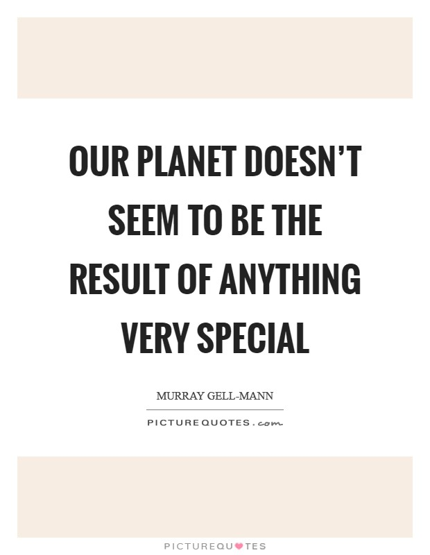 Our planet doesn't seem to be the result of anything very special Picture Quote #1