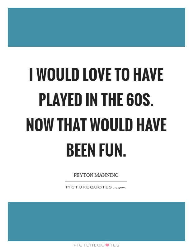 I would love to have played in the  60s. Now that would have been fun Picture Quote #1
