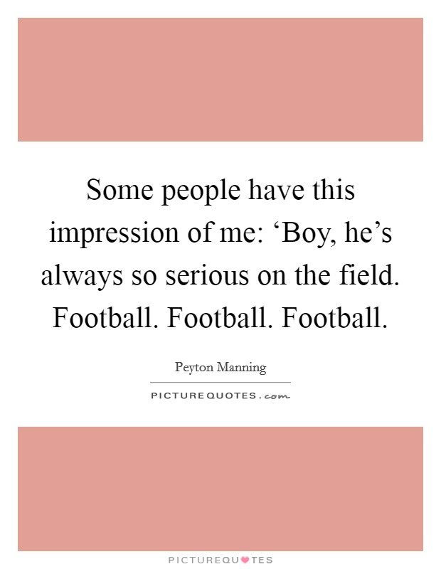 Some people have this impression of me: 'Boy, he's always so serious on the field. Football. Football. Football Picture Quote #1
