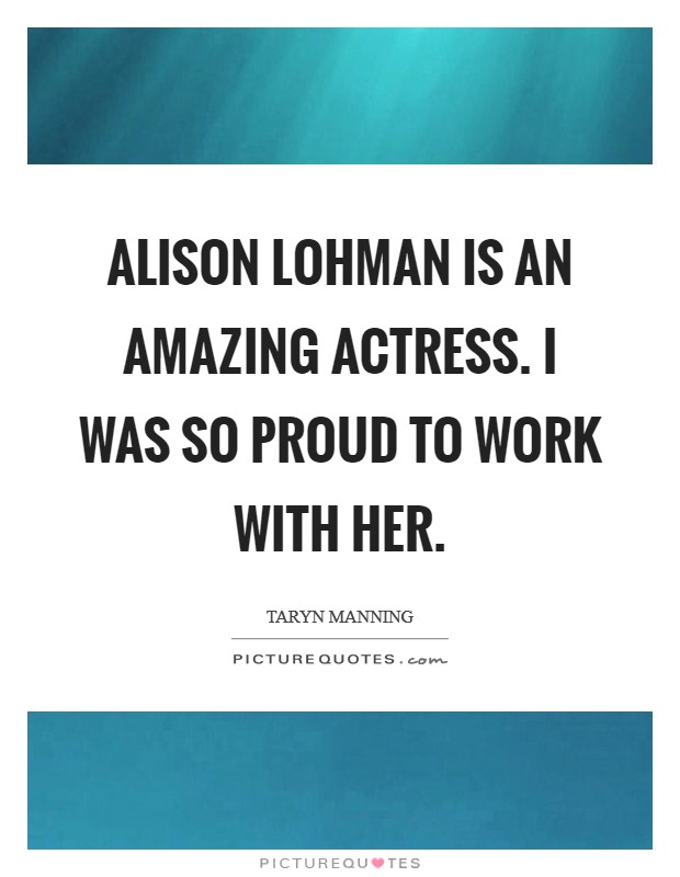 Alison Lohman is an amazing actress. I was so proud to work with her Picture Quote #1