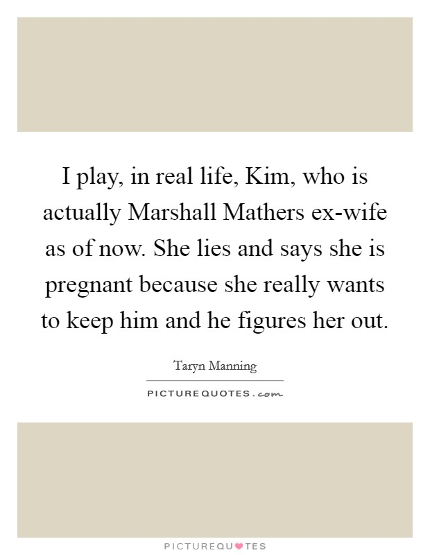 I play, in real life, Kim, who is actually Marshall Mathers ex-wife as of now. She lies and says she is pregnant because she really wants to keep him and he figures her out Picture Quote #1