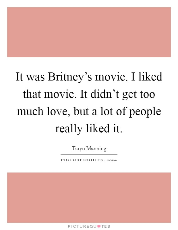 It was Britney's movie. I liked that movie. It didn't get too much love, but a lot of people really liked it Picture Quote #1
