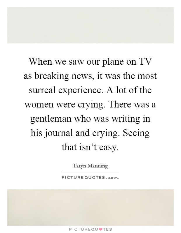 When we saw our plane on TV as breaking news, it was the most surreal experience. A lot of the women were crying. There was a gentleman who was writing in his journal and crying. Seeing that isn't easy Picture Quote #1