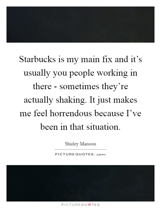 Starbucks is my main fix and it's usually you people working in there - sometimes they're actually shaking. It just makes me feel horrendous because I've been in that situation Picture Quote #1