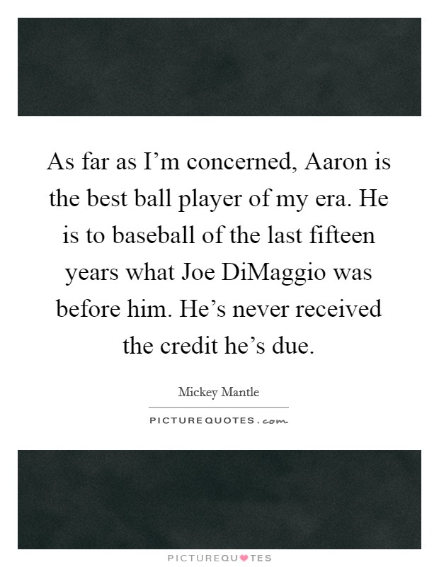 As far as I'm concerned, Aaron is the best ball player of my era. He is to baseball of the last fifteen years what Joe DiMaggio was before him. He's never received the credit he's due Picture Quote #1
