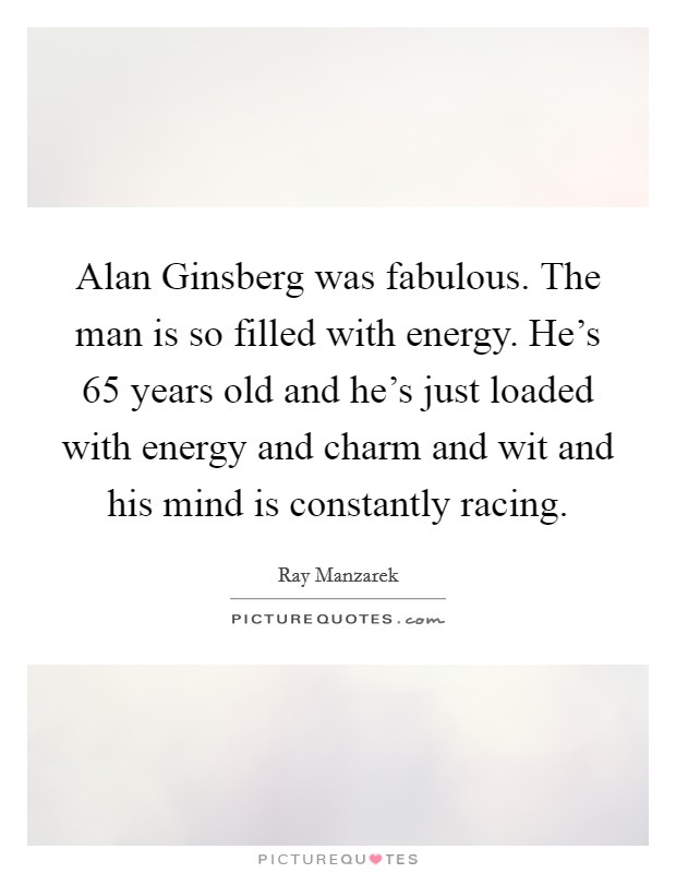 Alan Ginsberg was fabulous. The man is so filled with energy. He's 65 years old and he's just loaded with energy and charm and wit and his mind is constantly racing Picture Quote #1