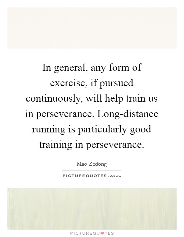 In general, any form of exercise, if pursued continuously, will help train us in perseverance. Long-distance running is particularly good training in perseverance Picture Quote #1