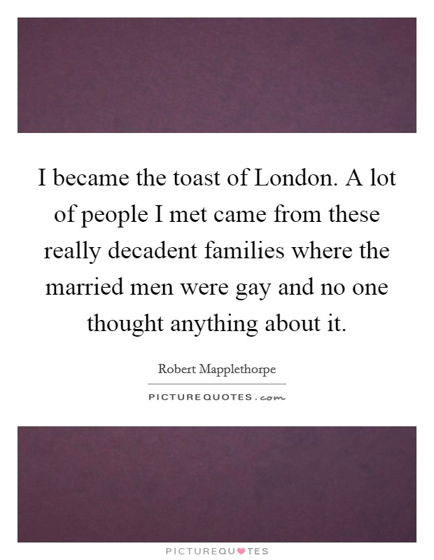 I became the toast of London. A lot of people I met came from these really decadent families where the married men were gay and no one thought anything about it Picture Quote #1
