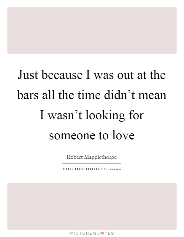 Just because I was out at the bars all the time didn't mean I wasn't looking for someone to love Picture Quote #1