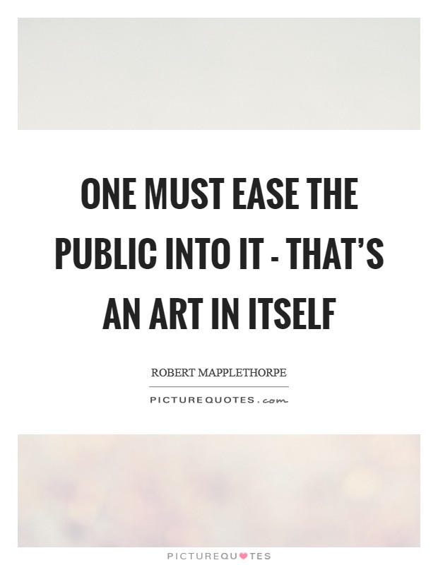 One must ease the public into it - that's an art in itself Picture Quote #1