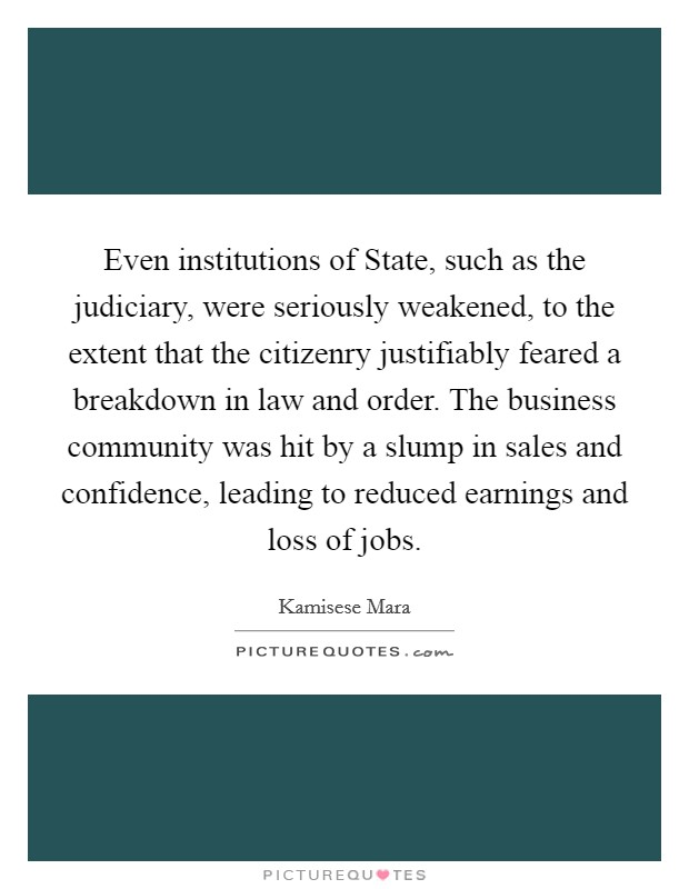 Even institutions of State, such as the judiciary, were seriously weakened, to the extent that the citizenry justifiably feared a breakdown in law and order. The business community was hit by a slump in sales and confidence, leading to reduced earnings and loss of jobs Picture Quote #1