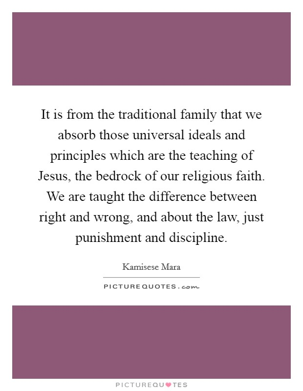 It is from the traditional family that we absorb those universal ideals and principles which are the teaching of Jesus, the bedrock of our religious faith. We are taught the difference between right and wrong, and about the law, just punishment and discipline Picture Quote #1