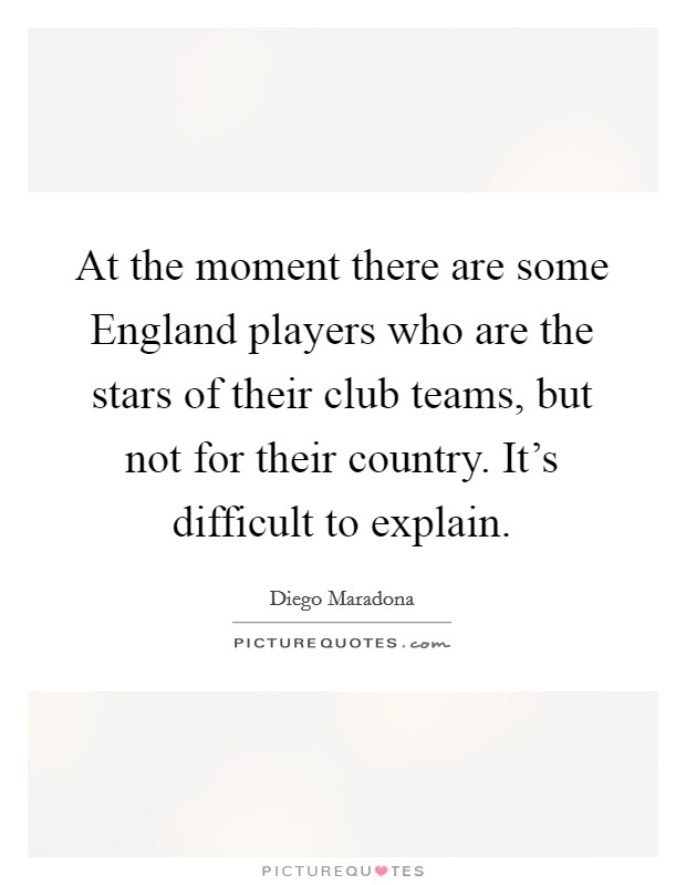 At the moment there are some England players who are the stars of their club teams, but not for their country. It's difficult to explain Picture Quote #1