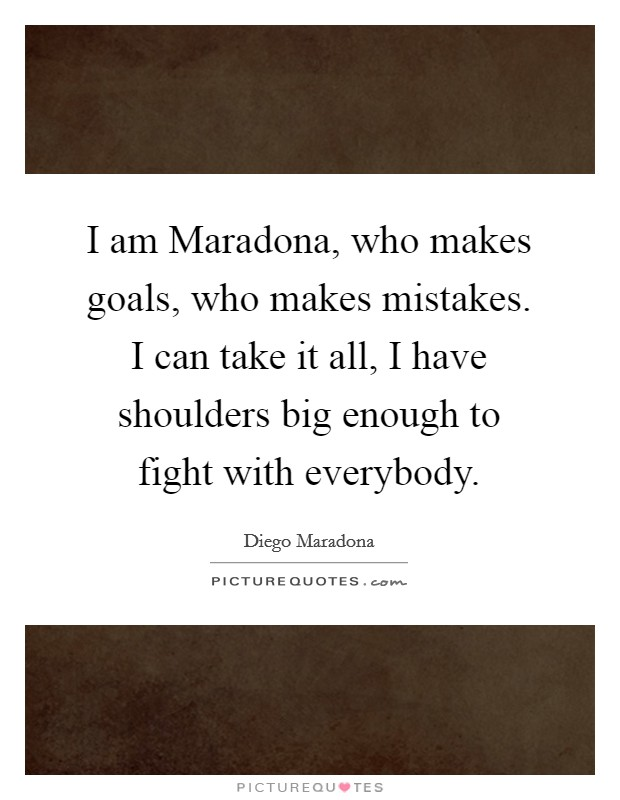 I am Maradona, who makes goals, who makes mistakes. I can take it all, I have shoulders big enough to fight with everybody Picture Quote #1