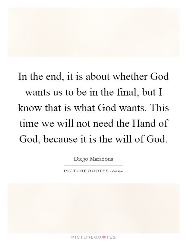 In the end, it is about whether God wants us to be in the final, but I know that is what God wants. This time we will not need the Hand of God, because it is the will of God Picture Quote #1
