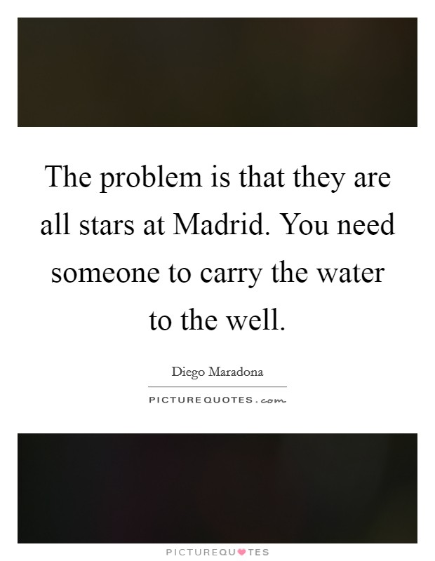 The problem is that they are all stars at Madrid. You need someone to carry the water to the well Picture Quote #1