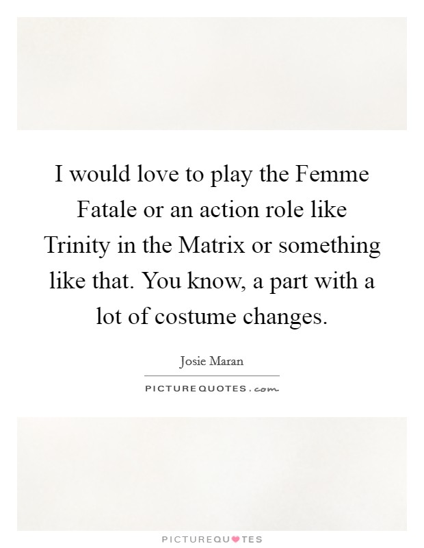 I would love to play the Femme Fatale or an action role like Trinity in the Matrix or something like that. You know, a part with a lot of costume changes Picture Quote #1