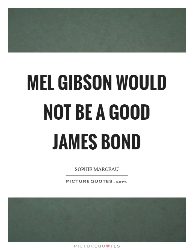 Mel Gibson would not be a good James Bond Picture Quote #1