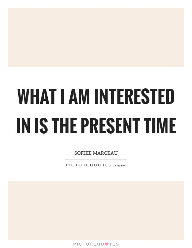 What I am interested in is the present time Picture Quote #1
