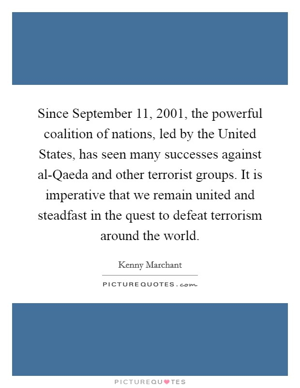 Since September 11, 2001, the powerful coalition of nations, led by the United States, has seen many successes against al-Qaeda and other terrorist groups. It is imperative that we remain united and steadfast in the quest to defeat terrorism around the world Picture Quote #1
