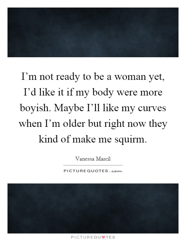 I'm not ready to be a woman yet, I'd like it if my body were more boyish. Maybe I'll like my curves when I'm older but right now they kind of make me squirm Picture Quote #1