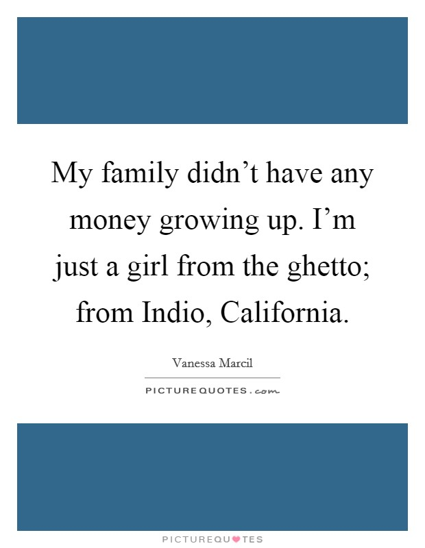 My family didn't have any money growing up. I'm just a girl from the ghetto; from Indio, California Picture Quote #1