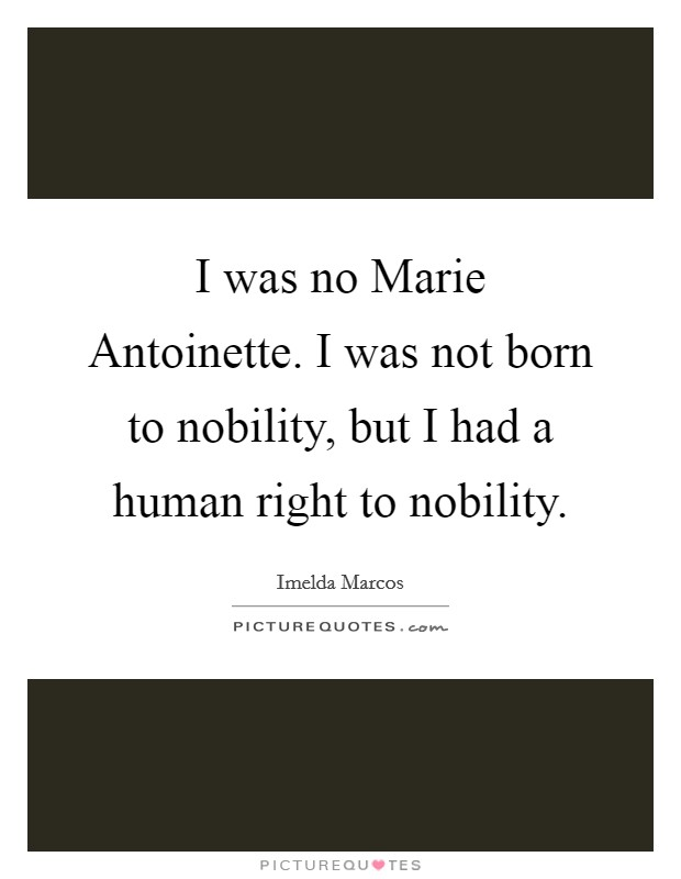 I was no Marie Antoinette. I was not born to nobility, but I had a human right to nobility Picture Quote #1