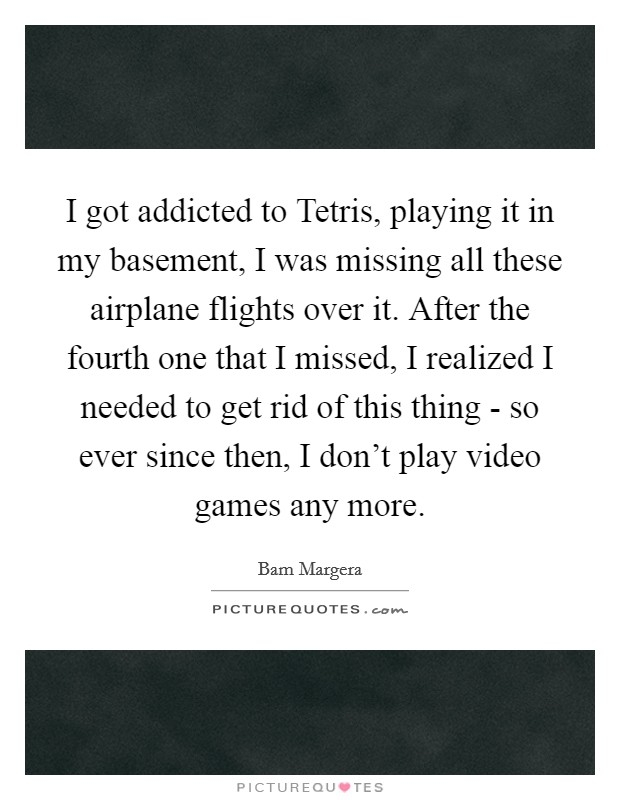 I got addicted to Tetris, playing it in my basement, I was missing all these airplane flights over it. After the fourth one that I missed, I realized I needed to get rid of this thing - so ever since then, I don't play video games any more Picture Quote #1