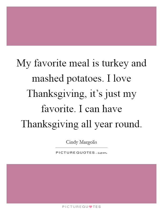 My favorite meal is turkey and mashed potatoes. I love Thanksgiving, it's just my favorite. I can have Thanksgiving all year round Picture Quote #1