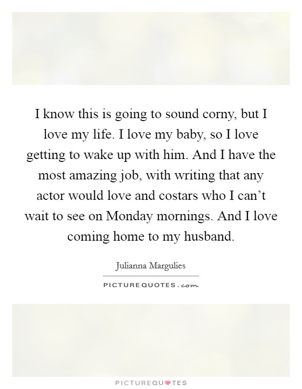 I know this is going to sound corny, but I love my life. I love my baby, so I love getting to wake up with him. And I have the most amazing job, with writing that any actor would love and costars who I can't wait to see on Monday mornings. And I love coming home to my husband Picture Quote #1