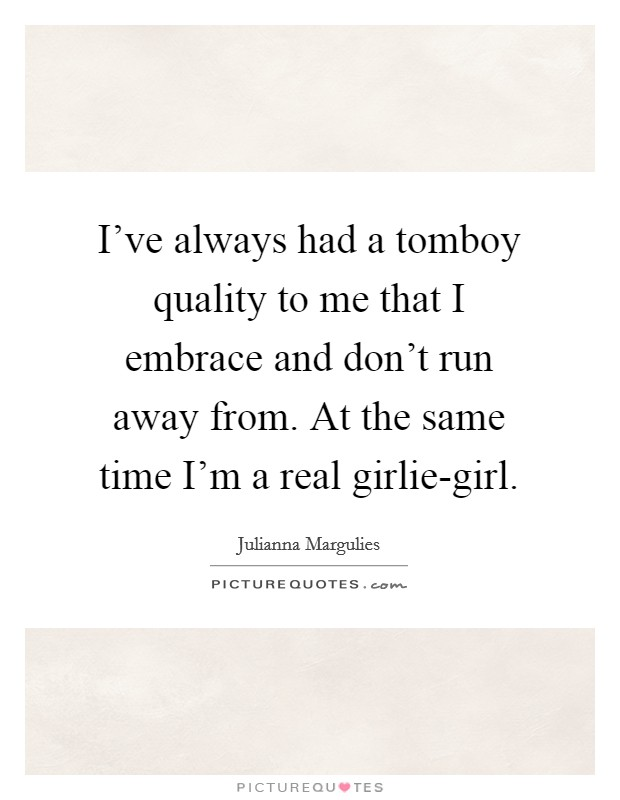 I've always had a tomboy quality to me that I embrace and don't run away from. At the same time I'm a real girlie-girl Picture Quote #1