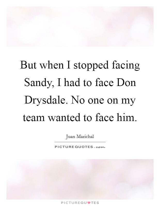 But when I stopped facing Sandy, I had to face Don Drysdale. No one on my team wanted to face him Picture Quote #1