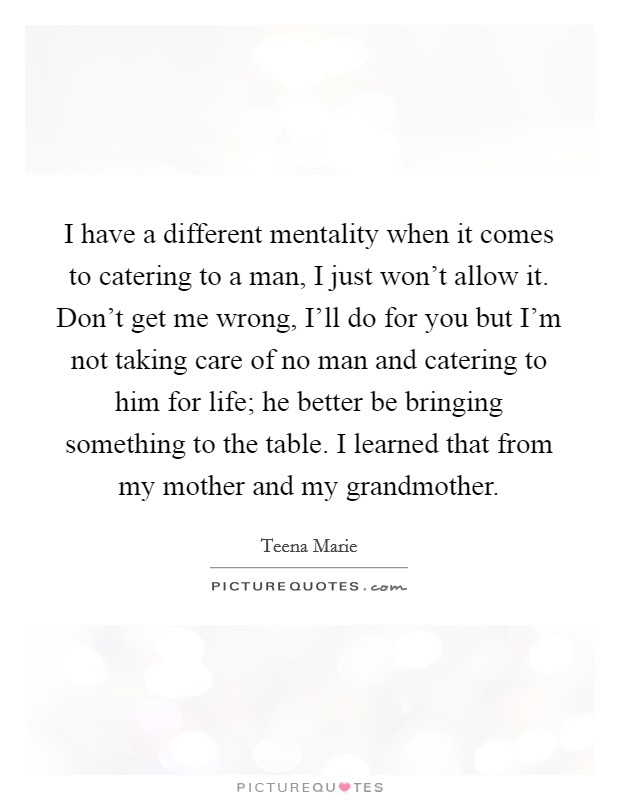 I have a different mentality when it comes to catering to a man, I just won't allow it. Don't get me wrong, I'll do for you but I'm not taking care of no man and catering to him for life; he better be bringing something to the table. I learned that from my mother and my grandmother Picture Quote #1