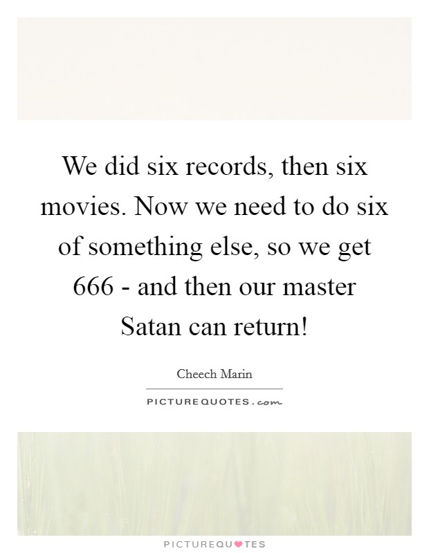 We did six records, then six movies. Now we need to do six of something else, so we get 666 - and then our master Satan can return! Picture Quote #1