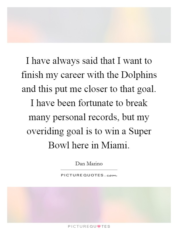 I have always said that I want to finish my career with the Dolphins and this put me closer to that goal. I have been fortunate to break many personal records, but my overiding goal is to win a Super Bowl here in Miami Picture Quote #1