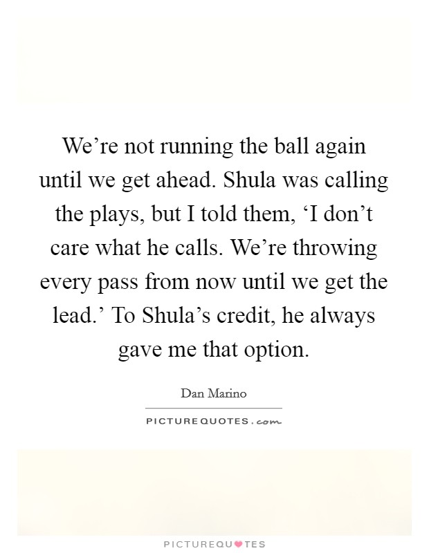 We're not running the ball again until we get ahead. Shula was calling the plays, but I told them, 'I don't care what he calls. We're throwing every pass from now until we get the lead.' To Shula's credit, he always gave me that option Picture Quote #1