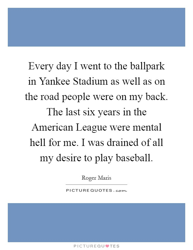 Every day I went to the ballpark in Yankee Stadium as well as on the road people were on my back. The last six years in the American League were mental hell for me. I was drained of all my desire to play baseball Picture Quote #1