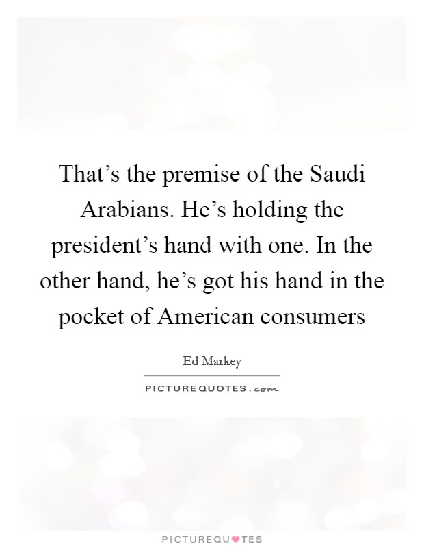 That's the premise of the Saudi Arabians. He's holding the president's hand with one. In the other hand, he's got his hand in the pocket of American consumers Picture Quote #1